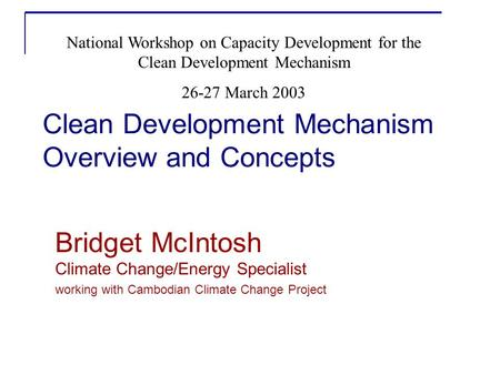 Clean Development Mechanism Overview and Concepts Bridget McIntosh Climate Change/Energy Specialist working with Cambodian Climate Change Project National.
