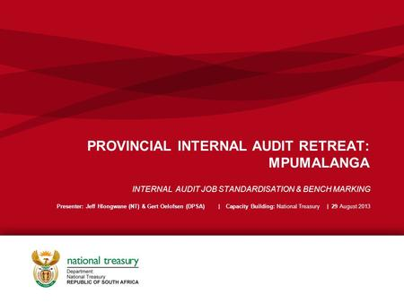 PROVINCIAL INTERNAL AUDIT RETREAT: MPUMALANGA INTERNAL AUDIT JOB STANDARDISATION & BENCH MARKING Presenter: Jeff Hlongwane (NT) & Gert Oelofsen (DPSA)