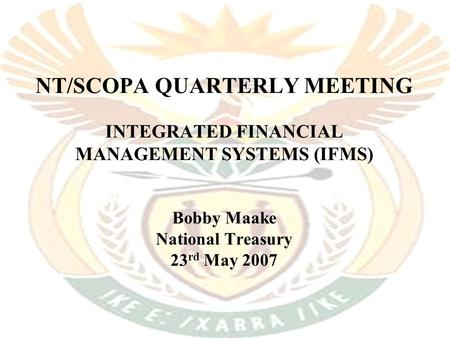 NT/SCOPA QUARTERLY MEETING INTEGRATED FINANCIAL MANAGEMENT SYSTEMS (IFMS) Bobby Maake National Treasury 23 rd May 2007.