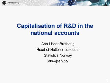 1 1 Capitalisation of R&D in the national accounts Ann Lisbet Brathaug Head of National accounts Statistics Norway