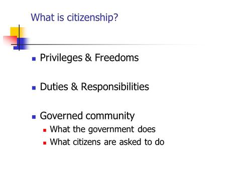What is citizenship? Privileges & Freedoms Duties & Responsibilities Governed community What the government does What citizens are asked to do.