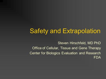 Safety and Extrapolation Steven Hirschfeld, MD PhD Office of Cellular, Tissue and Gene Therapy Center for Biologics Evaluation and Research FDA.