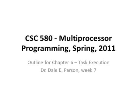 CSC 580 - Multiprocessor Programming, Spring, 2011 Outline for Chapter 6 – Task Execution Dr. Dale E. Parson, week 7.
