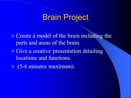 Brain Project Create a model of the brain including the parts and areas of the brain. Give a creative presentation detailing locations and functions. (5-6.