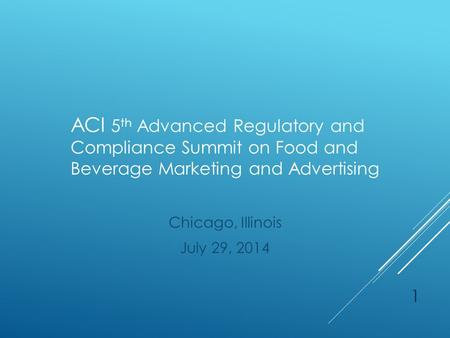 ACI 5 th Advanced Regulatory and Compliance Summit on Food and Beverage Marketing and Advertising Chicago, Illinois July 29, 2014 1.