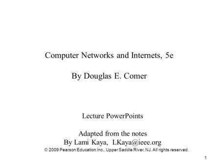 1 Computer Networks and Internets, 5e By Douglas E. Comer Lecture PowerPoints Adapted from the notes By Lami Kaya, © 2009 Pearson Education.