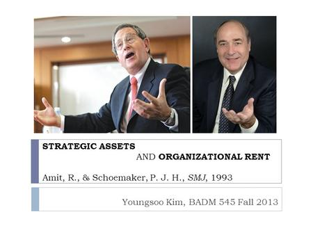 STRATEGIC ASSETS 			AND ORGANIZATIONAL RENT Amit, R., & Schoemaker, P. J. H., SMJ, 1993 Youngsoo Kim, BADM 545 Fall 2013.