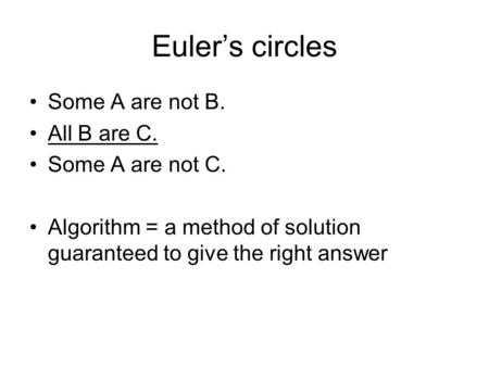 Euler's circles Some A are not B. All B are C. Some A are not C. Algorithm = a method of solution guaranteed to give the right answer.