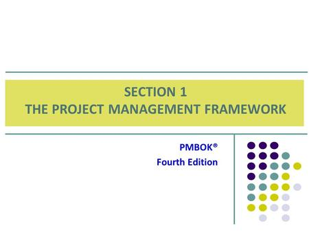 SECTION 1 THE PROJECT MANAGEMENT FRAMEWORK PMBOK® Fourth Edition.