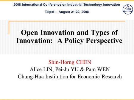 2008 International Conference on Industrial Technology Innovation Taipei – August 21-22, 2008 Open Innovation and Types of Innovation: A Policy Perspective.