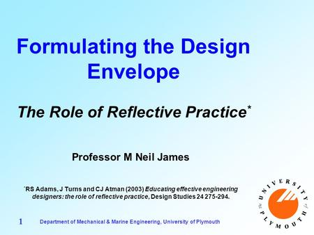 Department of Mechanical & Marine Engineering, University of Plymouth 1 Formulating the Design Envelope The Role of Reflective Practice * Professor M Neil.