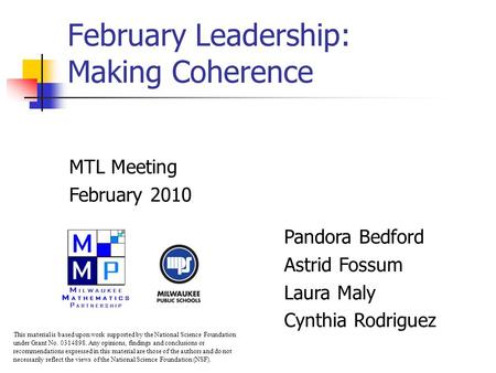 February Leadership: Making Coherence MTL Meeting February 2010 Pandora Bedford Astrid Fossum Laura Maly Cynthia Rodriguez This material is based upon.