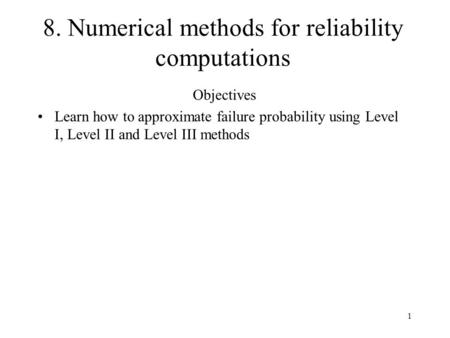 1 8. Numerical methods for reliability computations Objectives Learn how to approximate failure probability using Level I, Level II and Level III methods.
