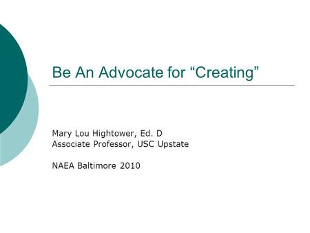 "Be An Advocate for ""Creating"" Mary Lou Hightower, Ed. D Associate Professor, USC Upstate NAEA Baltimore 2010."