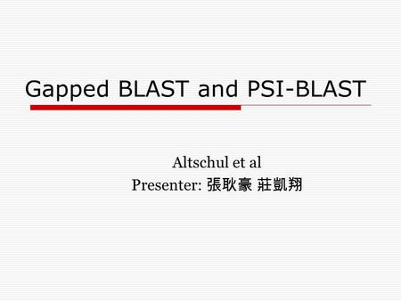Gapped BLAST and PSI-BLAST Altschul et al Presenter: 張耿豪 莊凱翔.