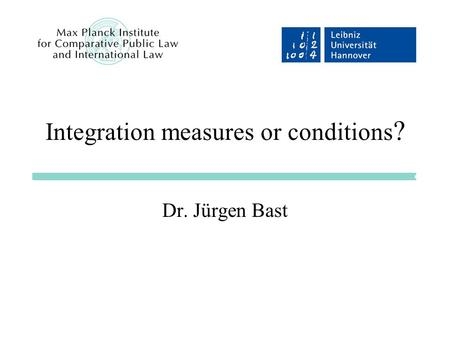 Integration measures or conditions ? Dr. Jürgen Bast.