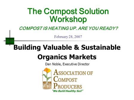 "Building Valuable & Sustainable Organics Markets Dan Noble, Executive Director ""We Build Healthy Soil"" The Compost Solution Workshop The Compost Solution."