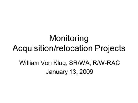Monitoring Acquisition/relocation Projects William Von Klug, SR/WA, R/W-RAC January 13, 2009.