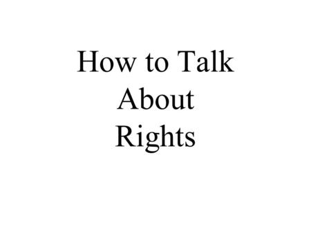 "How to Talk About Rights. What is a right? ""What people are entitled to have or do or receive."" -- John Mackie ""To have a right is to be in a position."