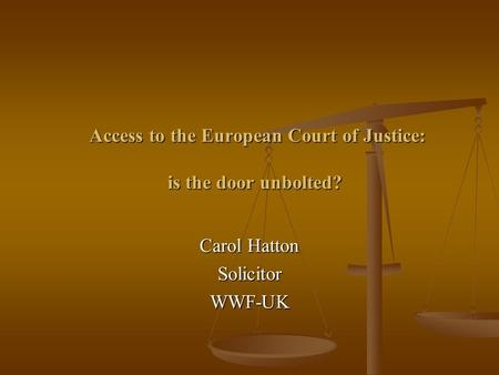Access to the European Court of Justice: is the door unbolted? Access to the European Court of Justice: is the door unbolted? Carol Hatton SolicitorWWF-UK.