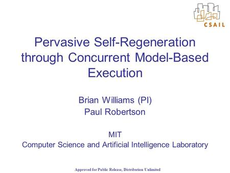 Approved for Public Release, Distribution Unlimited Pervasive Self-Regeneration through Concurrent Model-Based Execution Brian Williams (PI) Paul Robertson.