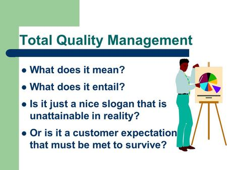 Total Quality Management What does it mean? What does it entail? Is it just a nice slogan that is unattainable in reality? Or is it a customer expectation.