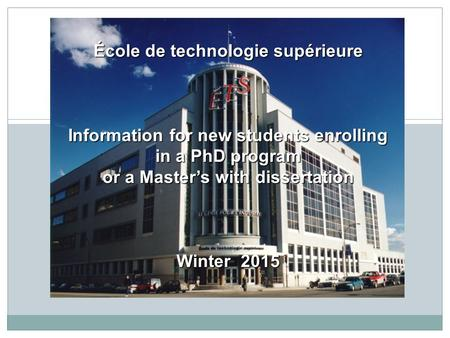 École de technologie supérieure Information for new students enrolling in a PhD program or a Master's with dissertation Winter 2015.