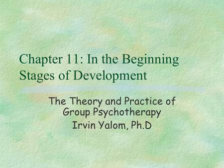Chapter 11: In the Beginning Stages of Development The Theory and Practice of Group Psychotherapy Irvin Yalom, Ph.D.