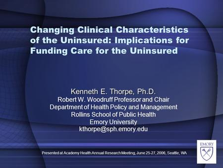 Presented at Academy Health Annual Research Meeting, June 25-27, 2006, Seattle, WA Changing Clinical Characteristics of the Uninsured: Implications for.