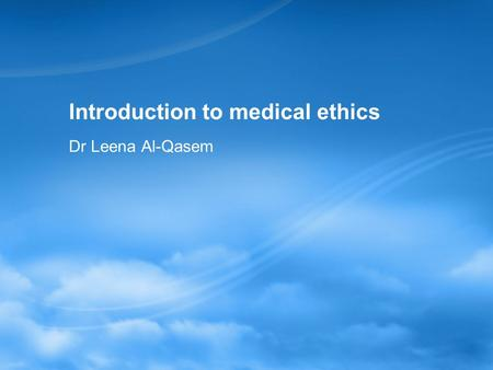 Introduction to medical ethics Dr Leena Al-Qasem.