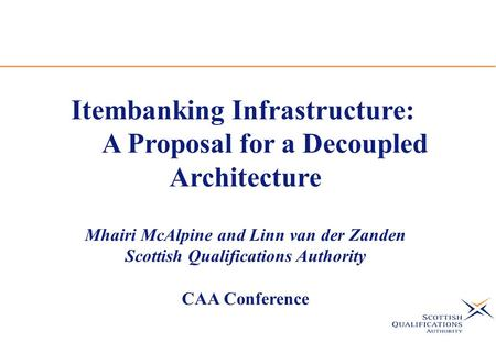 Itembanking Infrastructure: A Proposal for a Decoupled Architecture Mhairi McAlpine and Linn van der Zanden Scottish Qualifications Authority CAA Conference.