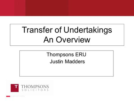 Transfer of Undertakings An Overview Thompsons ERU Justin Madders.