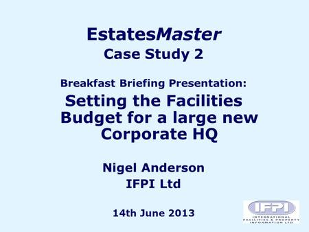 EstatesMaster Case Study 2 Breakfast Briefing Presentation: Setting the Facilities Budget for a large new Corporate HQ Nigel Anderson IFPI Ltd 14th June.