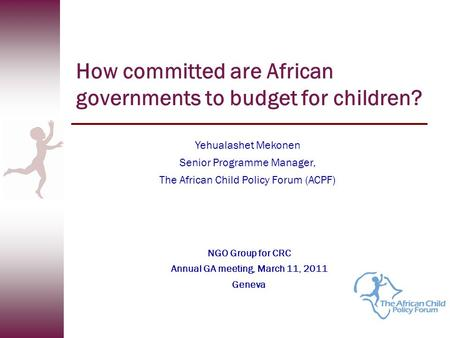 How committed are African governments to budget for children? Yehualashet Mekonen Senior Programme Manager, The African Child Policy Forum (ACPF) NGO Group.