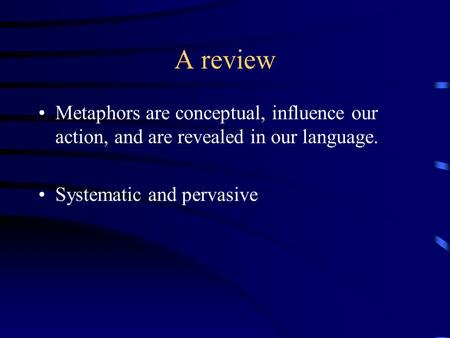 A review Metaphors are conceptual, influence our action, and are revealed in our language. Systematic and pervasive.