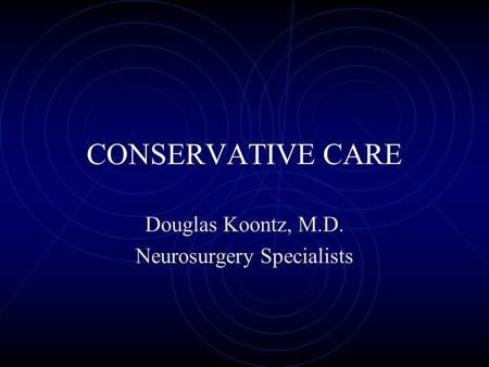 CONSERVATIVE CARE Douglas Koontz, M.D. Neurosurgery Specialists.