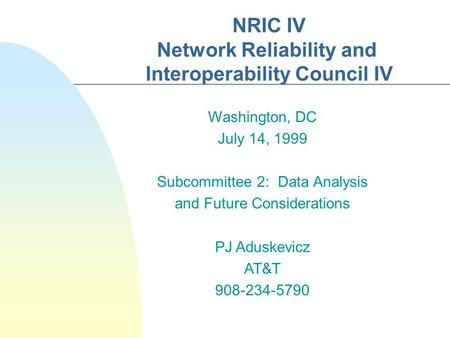NRIC IV Network Reliability and Interoperability Council IV Washington, DC July 14, 1999 Subcommittee 2: Data Analysis and Future Considerations PJ Aduskevicz.
