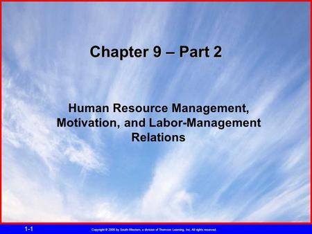 Copyright © 2005 by South-Western, a division of Thomson Learning, Inc. All rights reserved. 1-1 Chapter 9 – Part 2 Human Resource Management, Motivation,