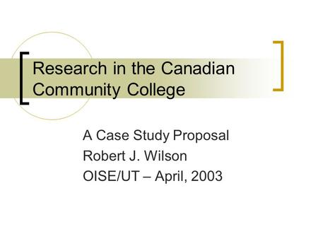 Research in the Canadian Community College A Case Study Proposal Robert J. Wilson OISE/UT – April, 2003.