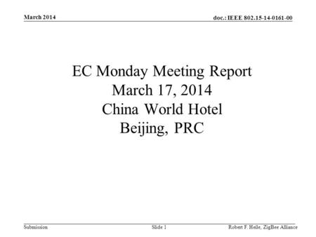 Doc.: IEEE 802.15-14-0161-00 Submission March 2014 Robert F. Heile, ZigBee AllianceSlide 1 EC Monday Meeting Report March 17, 2014 China World Hotel Beijing,