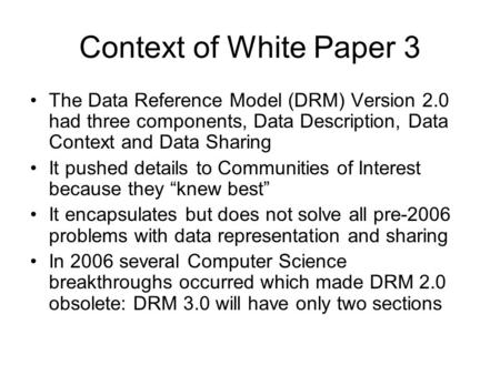 Context of White Paper 3 The Data Reference Model (DRM) Version 2.0 had three components, Data Description, Data Context and Data Sharing It pushed details.