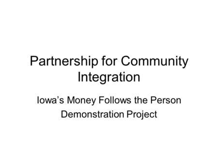 Partnership for Community Integration Iowa's Money Follows the Person Demonstration Project.