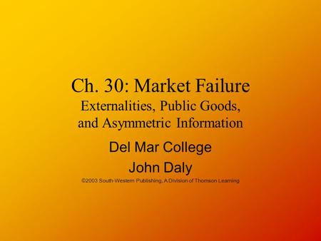 Ch. 30: Market Failure Externalities, Public Goods, and Asymmetric Information Del Mar College John Daly ©2003 South-Western Publishing, A Division of.