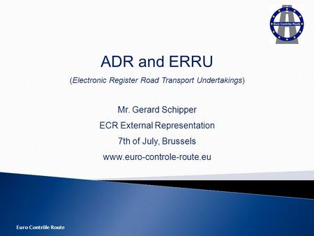 Euro Contrôle Route ADR and ERRU (Electronic Register Road Transport Undertakings) Mr. Gerard Schipper ECR External Representation 7th of July, Brussels.