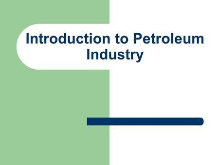 Introduction to Petroleum Industry. Structured around major activities: Up Stream: 1.Exploration 2.Drilling 3.Production 4.Reservoir.