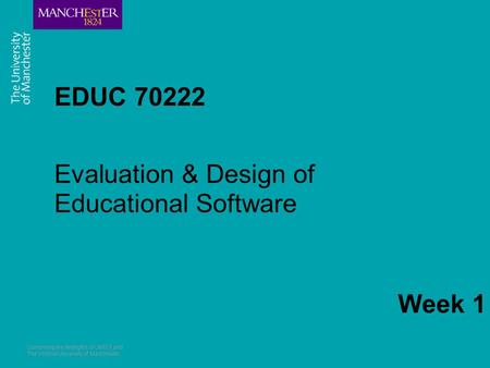 Combining the strengths of UMIST and The Victoria University of Manchester EDUC 70222 Evaluation & Design of Educational Software Week 1.