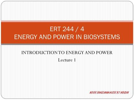 INTRODUCTION TO <strong>ENERGY</strong> AND POWER Lecture 1 ERT 244 / 4 <strong>ENERGY</strong> AND POWER IN BIOSYSTEMS NOOR SHAZLIANA AIZEE BT ABIDIN.