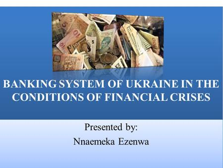 BANKING SYSTEM OF UKRAINE IN THE CONDITIONS OF FINANCIAL CRISES Presented by: Nnaemeka Ezenwa Presented by: Nnaemeka Ezenwa.