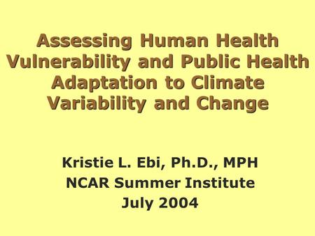 Assessing Human Health Vulnerability and Public Health Adaptation to Climate Variability and Change Kristie L. Ebi, Ph.D., MPH NCAR Summer Institute July.
