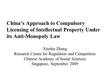 China's Approach to Compulsory Licensing of Intellectual Property Under its Anti-Monopoly Law Xinzhu Zhang Research Centre for Regulation and Competition.
